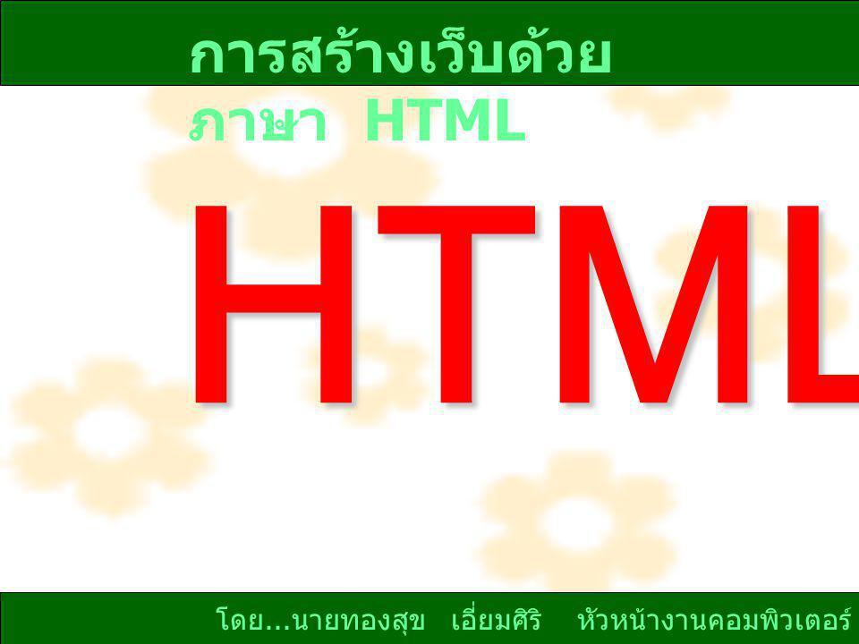 โดย... นายทองสุข เอี่ยมศิริ หัวหน้างานคอมพิวเตอร์ HTML การสร้างเว็บด้วย ภาษา HTML