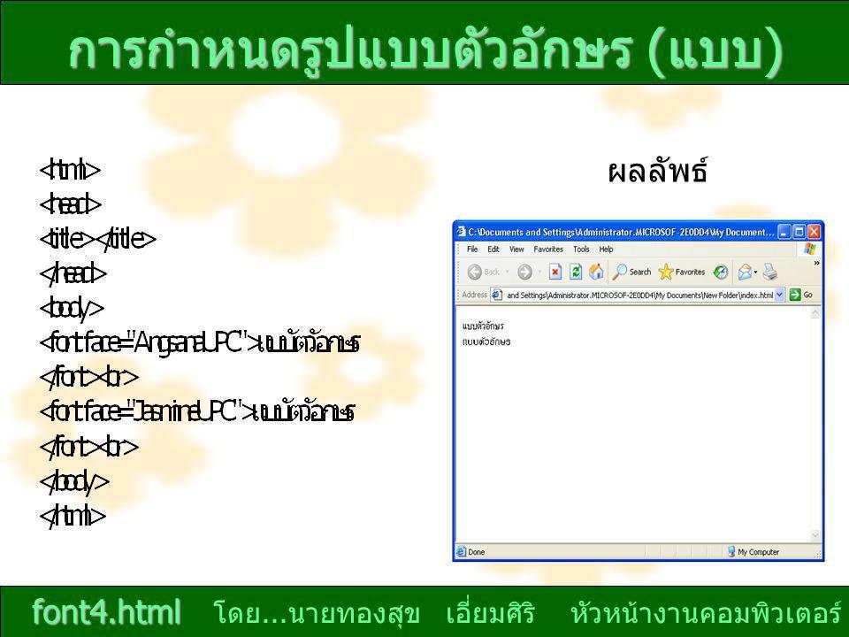 โดย... นายทองสุข เอี่ยมศิริ หัวหน้างานคอมพิวเตอร์ การกำหนดรูปแบบตัวอักษร ( แบบ ) ผลลัพธ์ font4.html