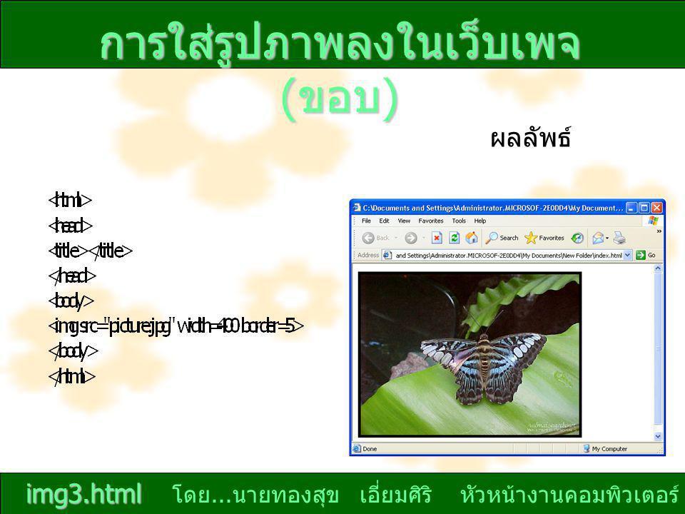 โดย... นายทองสุข เอี่ยมศิริ หัวหน้างานคอมพิวเตอร์ ผลลัพธ์ การใส่รูปภาพลงในเว็บเพจ ( ขอบ ) img3.html