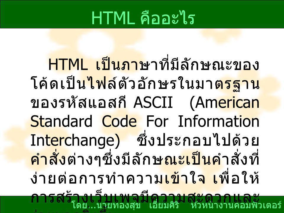 โดย... นายทองสุข เอี่ยมศิริ หัวหน้างานคอมพิวเตอร์ HTML คืออะไร HTML เป็นภาษาที่มีลักษณะของ โค้ดเป็นไฟล์ตัวอักษรในมาตรฐาน ของรหัสแอสกี ASCII (American