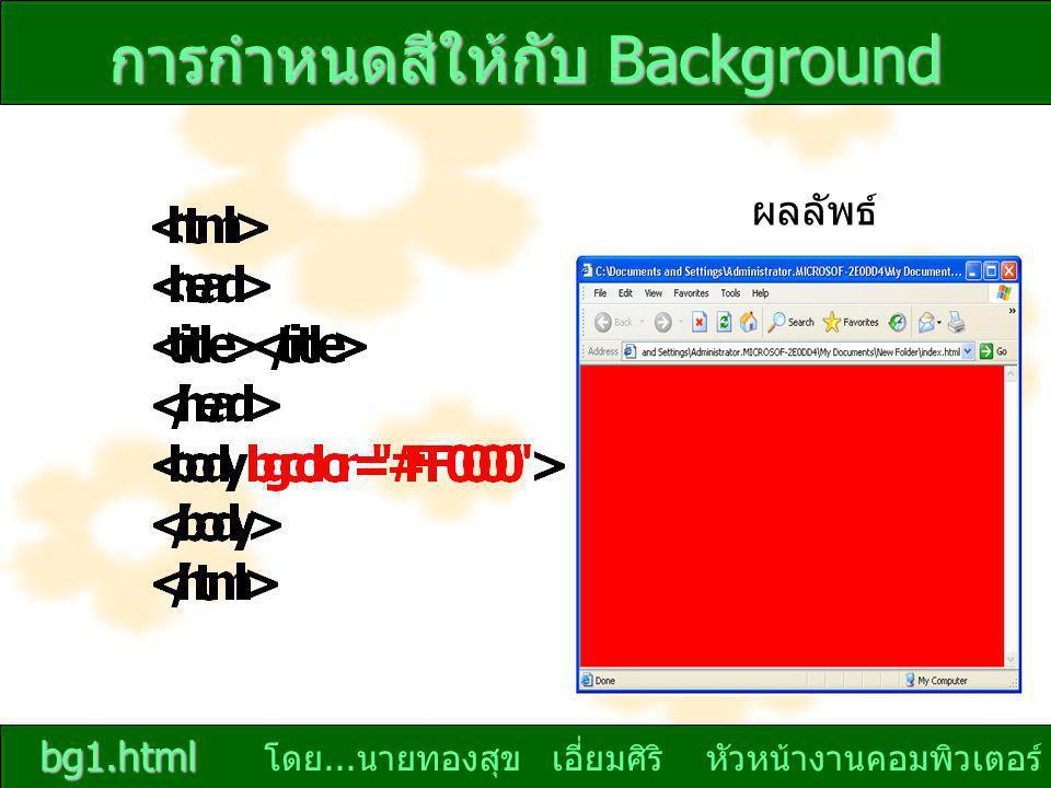 โดย... นายทองสุข เอี่ยมศิริ หัวหน้างานคอมพิวเตอร์ การกำหนดสีให้กับ Background bg1.html ผลลัพธ์