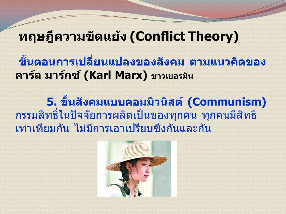 ทฤษฎีความขัดแย้ง (Conflict Theory) ขั้นตอนการเปลี่ยนแปลงของสังคม ตามแนวคิดของ คาร์ล มาร์กซ์ (Karl Marx) ชาวเยอรมัน 5.