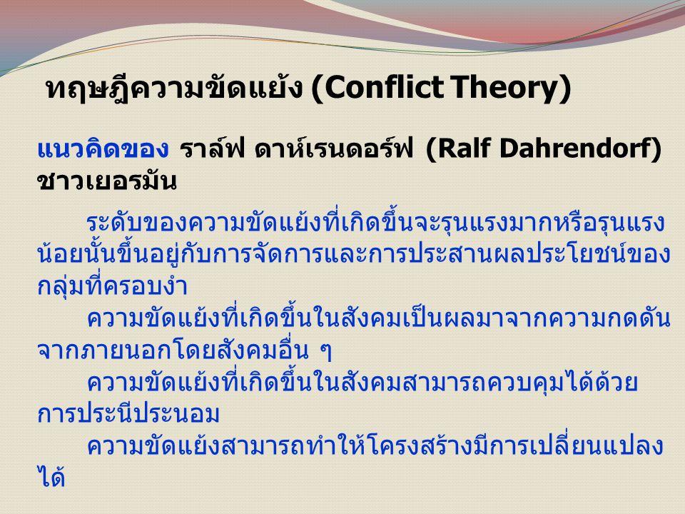 ทฤษฎีความขัดแย้ง (Conflict Theory) แนวคิดของ ราล์ฟ ดาห์เรนดอร์ฟ (Ralf Dahrendorf) ชาวเยอรมัน ระดับของความขัดแย้งที่เกิดขึ้นจะรุนแรงมากหรือรุนแรง น้อยนั้นขึ้นอยู่กับการจัดการและการประสานผลประโยชน์ของ กลุ่มที่ครอบงำ ความขัดแย้งที่เกิดขึ้นในสังคมเป็นผลมาจากความกดดัน จากภายนอกโดยสังคมอื่น ๆ ความขัดแย้งที่เกิดขึ้นในสังคมสามารถควบคุมได้ด้วย การประนีประนอม ความขัดแย้งสามารถทำให้โครงสร้างมีการเปลี่ยนแปลง ได้