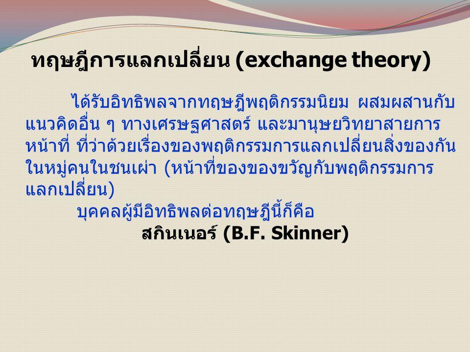 ทฤษฎีการแลกเปลี่ยน (exchange theory) ได้รับอิทธิพลจากทฤษฎีพฤติกรรมนิยม ผสมผสานกับ แนวคิดอื่น ๆ ทางเศรษฐศาสตร์ และมานุษยวิทยาสายการ หน้าที่ ที่ว่าด้วยเรื่องของพฤติกรรมการแลกเปลี่ยนสิ่งของกัน ในหมู่คนในชนเผ่า (หน้าที่ของของขวัญกับพฤติกรรมการ แลกเปลี่ยน) บุคคลผู้มีอิทธิพลต่อทฤษฎีนี้ก็คือ สกินเนอร์ (B.F.