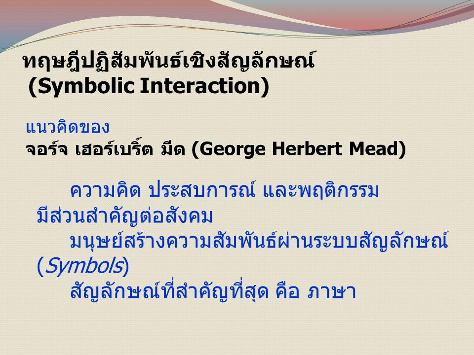 ทฤษฎีปฏิสัมพันธ์เชิงสัญลักษณ์ (Symbolic Interaction) แนวคิดของ จอร์จ เฮอร์เบริ์ต มีด (George Herbert Mead) ความคิด ประสบการณ์ และพฤติกรรม มีส่วนสำคัญต่อสังคม มนุษย์สร้างความสัมพันธ์ผ่านระบบสัญลักษณ์ (Symbols) สัญลักษณ์ที่สำคัญที่สุด คือ ภาษา