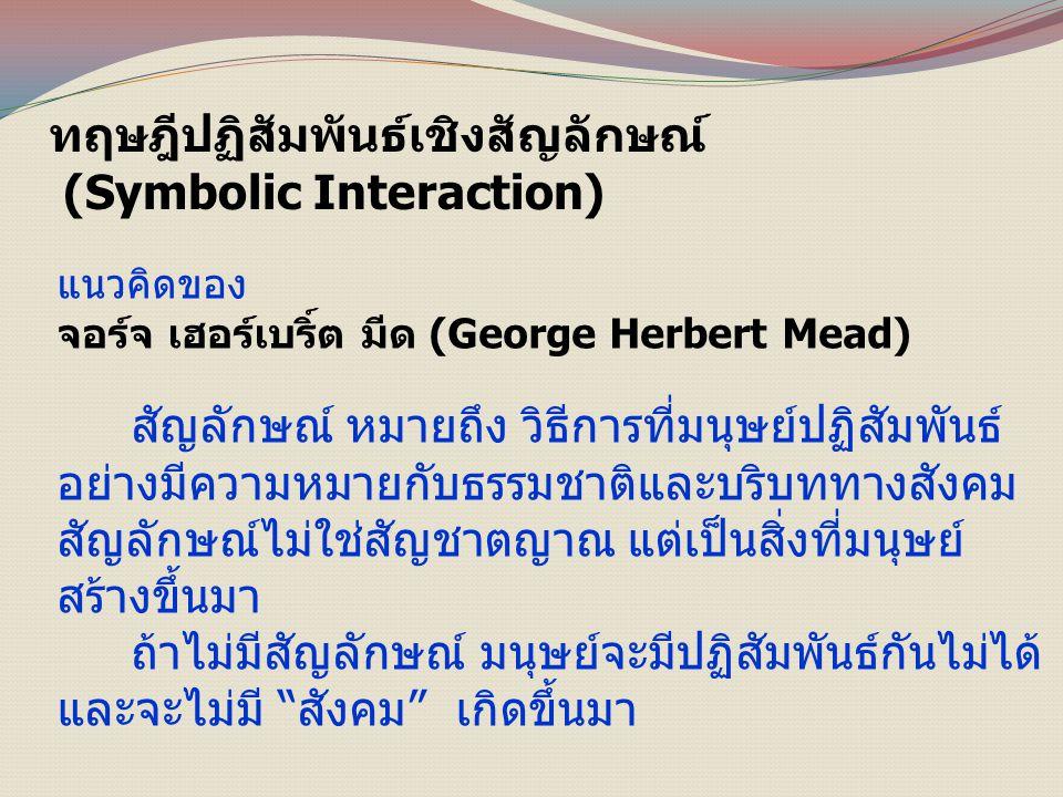 ทฤษฎีปฏิสัมพันธ์เชิงสัญลักษณ์ (Symbolic Interaction) แนวคิดของ จอร์จ เฮอร์เบริ์ต มีด (George Herbert Mead) สัญลักษณ์ หมายถึง วิธีการที่มนุษย์ปฏิสัมพันธ์ อย่างมีความหมายกับธรรมชาติและบริบททางสังคม สัญลักษณ์ไม่ใช่สัญชาตญาณ แต่เป็นสิ่งที่มนุษย์ สร้างขึ้นมา ถ้าไม่มีสัญลักษณ์ มนุษย์จะมีปฏิสัมพันธ์กันไม่ได้ และจะไม่มี สังคม เกิดขึ้นมา