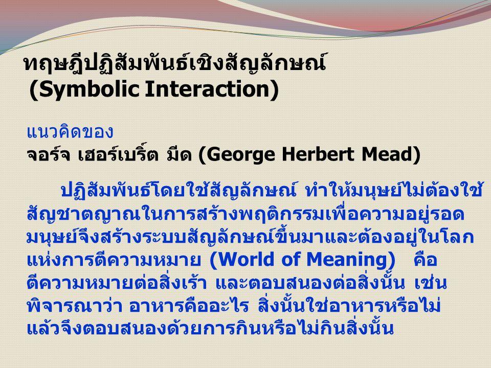 ทฤษฎีปฏิสัมพันธ์เชิงสัญลักษณ์ (Symbolic Interaction) แนวคิดของ จอร์จ เฮอร์เบริ์ต มีด (George Herbert Mead) ปฏิสัมพันธ์โดยใช้สัญลักษณ์ ทำให้มนุษย์ไม่ต้องใช้ สัญชาตญาณในการสร้างพฤติกรรมเพื่อความอยู่รอด มนุษย์จึงสร้างระบบสัญลักษณ์ขึ้นมาและต้องอยู่ในโลก แห่งการตีความหมาย (World of Meaning) คือ ตีความหมายต่อสิ่งเร้า และตอบสนองต่อสิ่งนั้น เช่น พิจารณาว่า อาหารคืออะไร สิ่งนั้นใช่อาหารหรือไม่ แล้วจึงตอบสนองด้วยการกินหรือไม่กินสิ่งนั้น