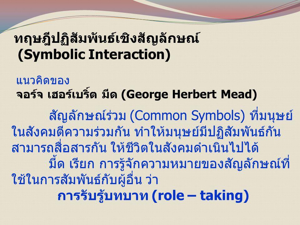 ทฤษฎีปฏิสัมพันธ์เชิงสัญลักษณ์ (Symbolic Interaction) แนวคิดของ จอร์จ เฮอร์เบริ์ต มีด (George Herbert Mead) สัญลักษณ์ร่วม (Common Symbols) ที่มนุษย์ ในสังคมตีความร่วมกัน ทำให้มนุษย์มีปฏิสัมพันธ์กัน สามารถสื่อสารกัน ให้ชีวิตในสังคมดำเนินไปได้ มี้ด เรียก การรู้จักความหมายของสัญลักษณ์ที่ ใช้ในการสัมพันธ์กับผู้อื่น ว่า การรับรู้บทบาท (role – taking)