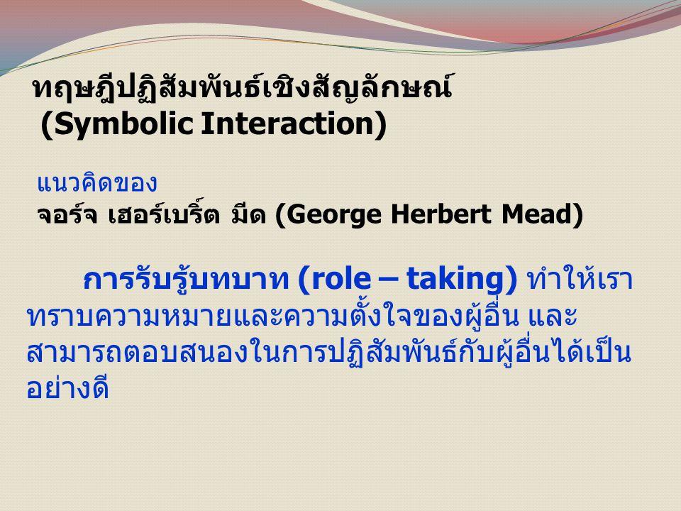 ทฤษฎีปฏิสัมพันธ์เชิงสัญลักษณ์ (Symbolic Interaction) แนวคิดของ จอร์จ เฮอร์เบริ์ต มีด (George Herbert Mead) การรับรู้บทบาท (role – taking) ทำให้เรา ทราบความหมายและความตั้งใจของผู้อื่น และ สามารถตอบสนองในการปฏิสัมพันธ์กับผู้อื่นได้เป็น อย่างดี