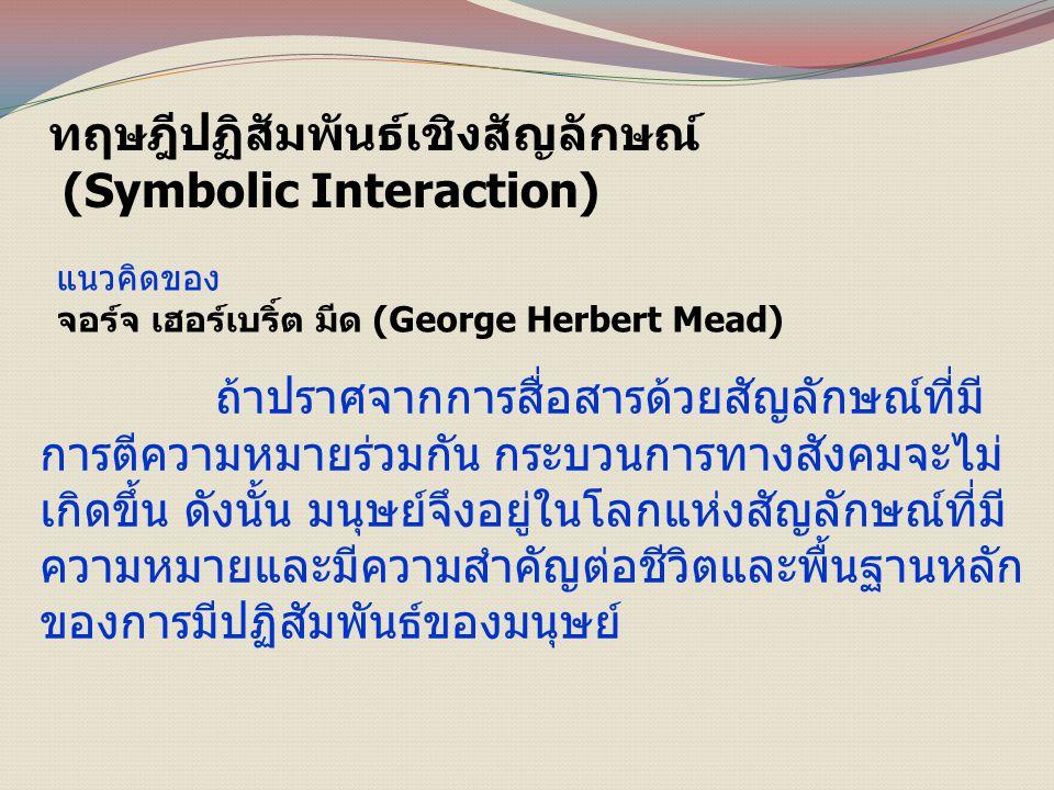 ทฤษฎีปฏิสัมพันธ์เชิงสัญลักษณ์ (Symbolic Interaction) แนวคิดของ จอร์จ เฮอร์เบริ์ต มีด (George Herbert Mead) ถ้าปราศจากการสื่อสารด้วยสัญลักษณ์ที่มี การตีความหมายร่วมกัน กระบวนการทางสังคมจะไม่ เกิดขึ้น ดังนั้น มนุษย์จึงอยู่ในโลกแห่งสัญลักษณ์ที่มี ความหมายและมีความสำคัญต่อชีวิตและพื้นฐานหลัก ของการมีปฏิสัมพันธ์ของมนุษย์