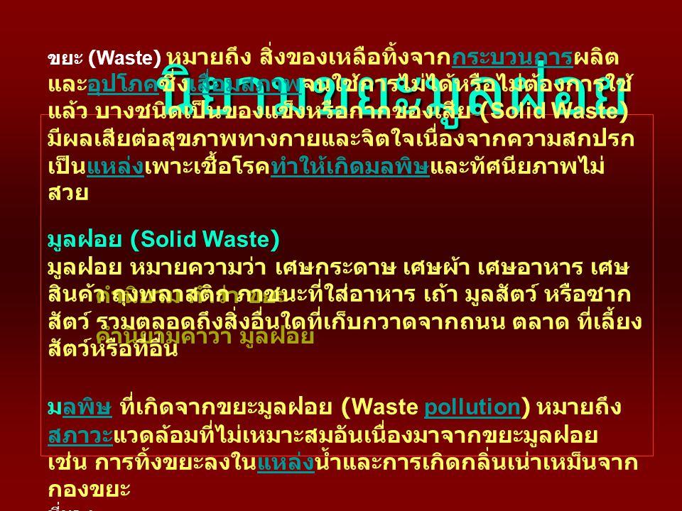 นิยามขยะมูลฝอย คำนิยาม คำว่า ขยะ คำนิยามคำว่า มูลฝอย ขยะ (Waste) หมายถึง สิ่งของเหลือทิ้งจากกระบวนการผลิต และอุปโภคซึ่งเสื่อมสภาพจนใช้การไม่ได้หรือไม่