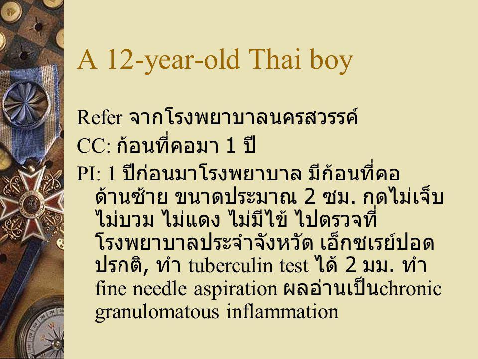 A 12-year-old Thai boy Refer จากโรงพยาบาลนครสวรรค์ CC: ก้อนที่คอมา 1 ปี PI: 1 ปีก่อนมาโรงพยาบาล มีก้อนที่คอ ด้านซ้าย ขนาดประมาณ 2 ซม. กดไม่เจ็บ ไม่บวม