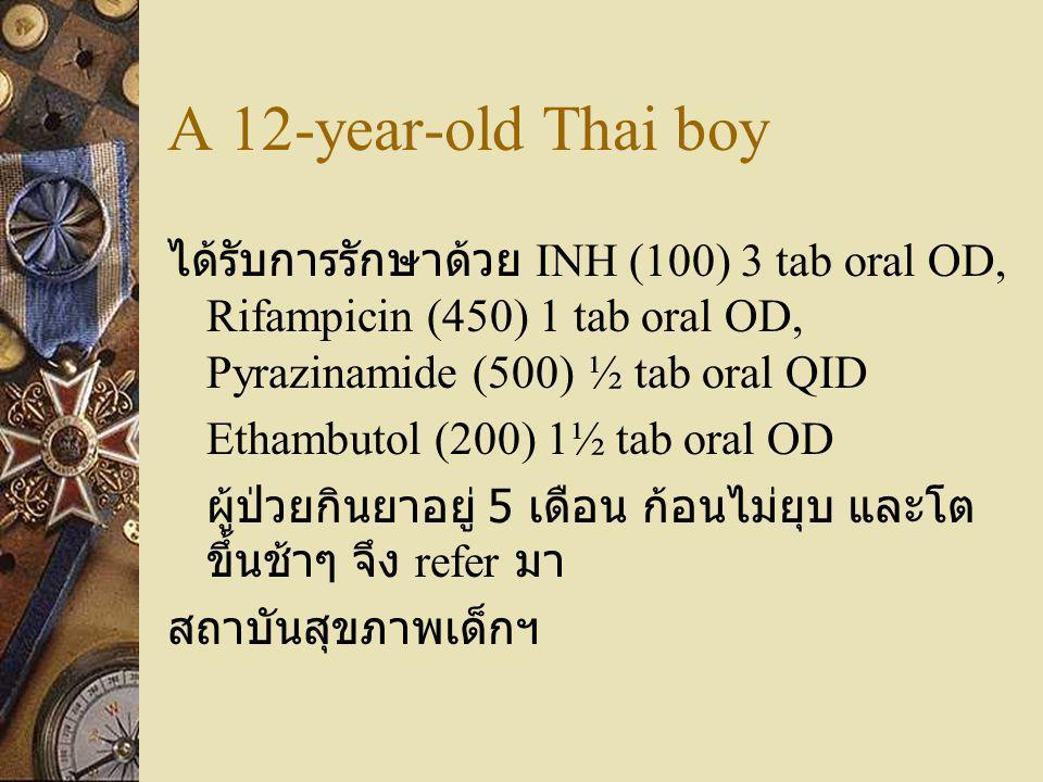 A 12-year-old Thai boy ได้รับการรักษาด้วย INH (100) 3 tab oral OD, Rifampicin (450) 1 tab oral OD, Pyrazinamide (500) ½ tab oral QID Ethambutol (200)