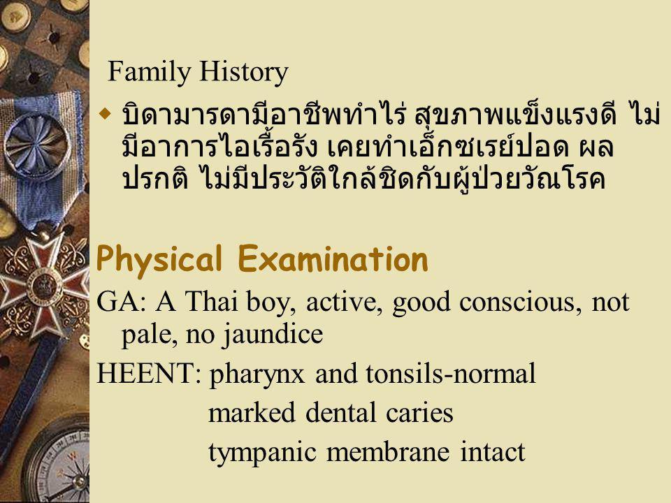 Family History  บิดามารดามีอาชีพทำไร่ สุขภาพแข็งแรงดี ไม่ มีอาการไอเรื้อรัง เคยทำเอ็กซเรย์ปอด ผล ปรกติ ไม่มีประวัติใกล้ชิดกับผู้ป่วยวัณโรค Physical E