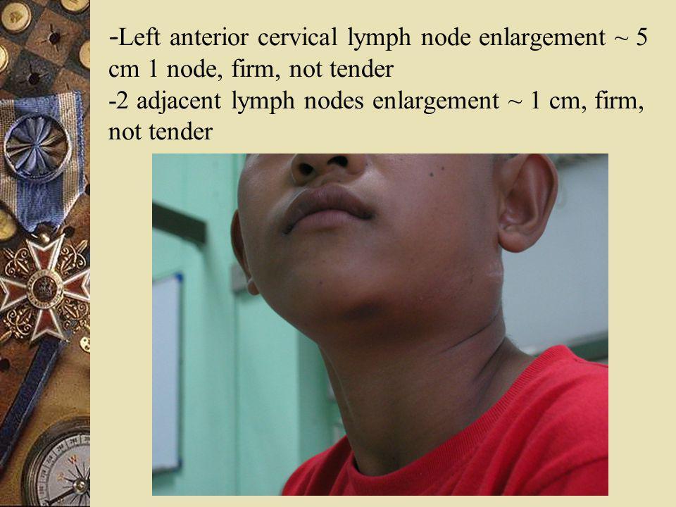 - Left anterior cervical lymph node enlargement ~ 5 cm 1 node, firm, not tender -2 adjacent lymph nodes enlargement ~ 1 cm, firm, not tender