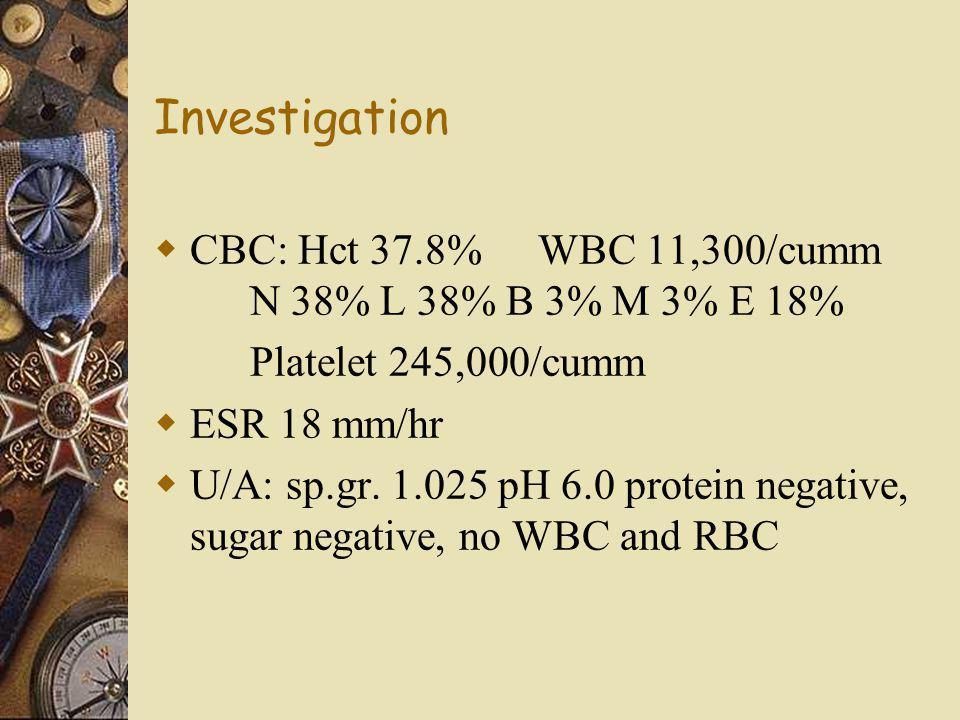 Investigation  CBC: Hct 37.8%WBC 11,300/cumm N 38% L 38% B 3% M 3% E 18% Platelet 245,000/cumm  ESR 18 mm/hr  U/A: sp.gr. 1.025 pH 6.0 protein nega