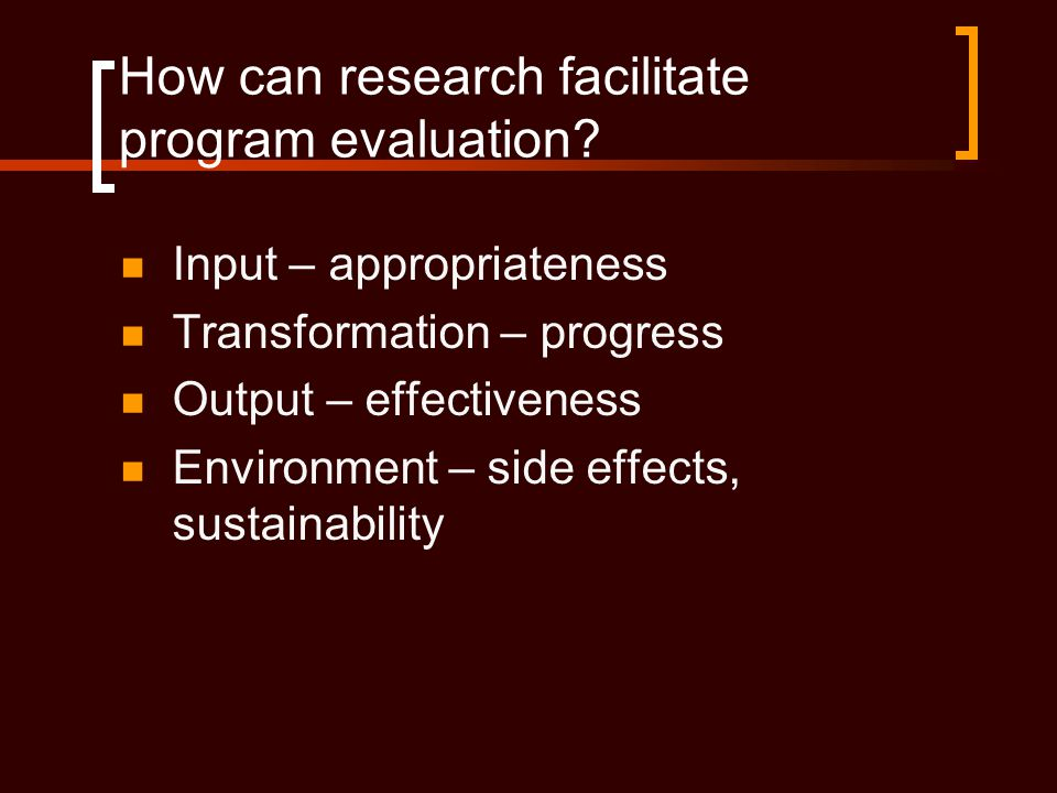How can research facilitate program evaluation?  Input – appropriateness  Transformation – progress  Output – effectiveness  Environment – side ef