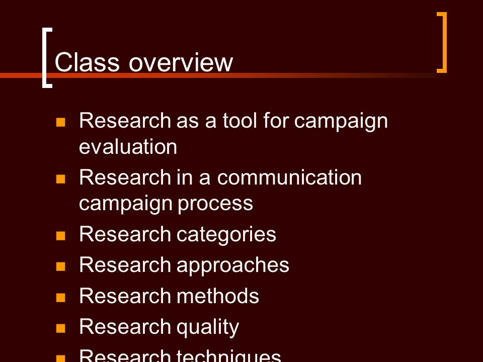 Class overview  Research as a tool for campaign evaluation  Research in a communication campaign process  Research categories  Research approaches  Research methods  Research quality  Research techniques