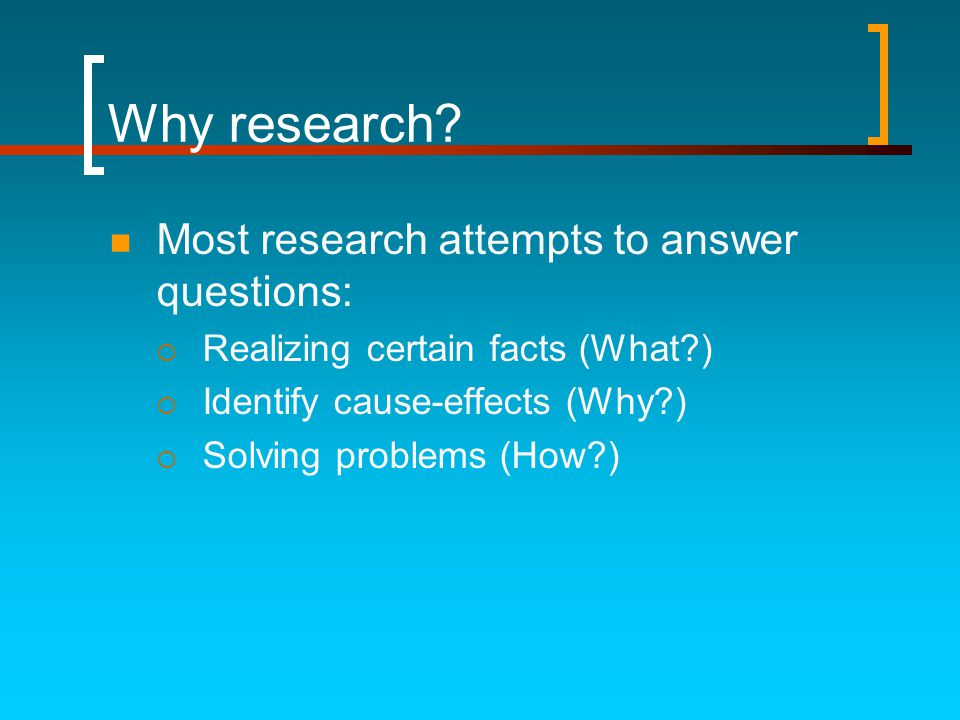 Why research?  Most research attempts to answer questions:  Realizing certain facts (What?)  Identify cause-effects (Why?)  Solving problems (How?