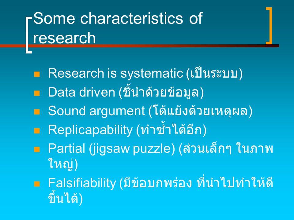 Some characteristics of research  Research is systematic ( เป็นระบบ )  Data driven ( ชี้นำด้วยข้อมูล )  Sound argument ( โต้แย้งด้วยเหตุผล )  Repl