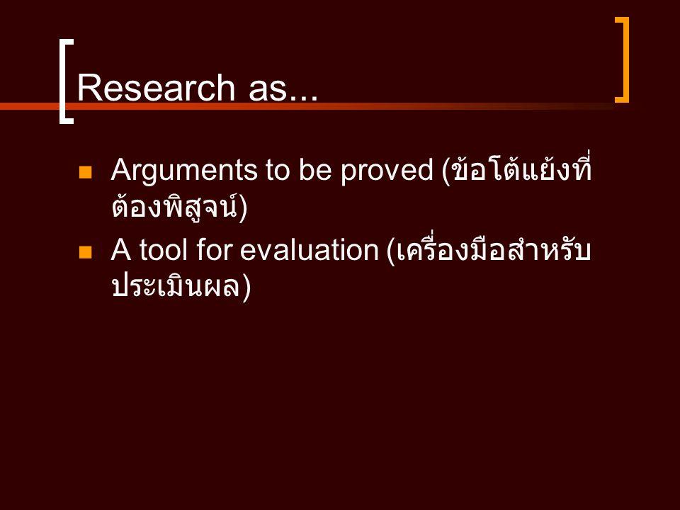 Research as...  Arguments to be proved ( ข้อโต้แย้งที่ ต้องพิสูจน์ )  A tool for evaluation ( เครื่องมือสำหรับ ประเมินผล )
