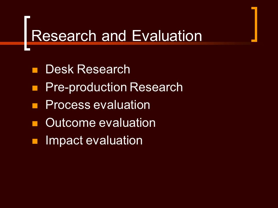 Research and Evaluation  Desk Research  Pre-production Research  Process evaluation  Outcome evaluation  Impact evaluation