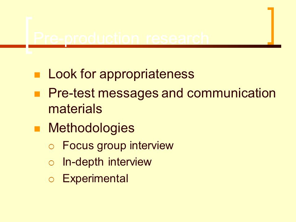 Pre-production research  Look for appropriateness  Pre-test messages and communication materials  Methodologies  Focus group interview  In-depth interview  Experimental