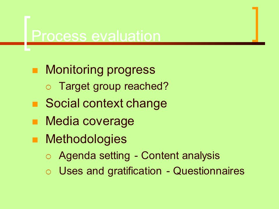 Process evaluation  Monitoring progress  Target group reached?  Social context change  Media coverage  Methodologies  Agenda setting - Content a