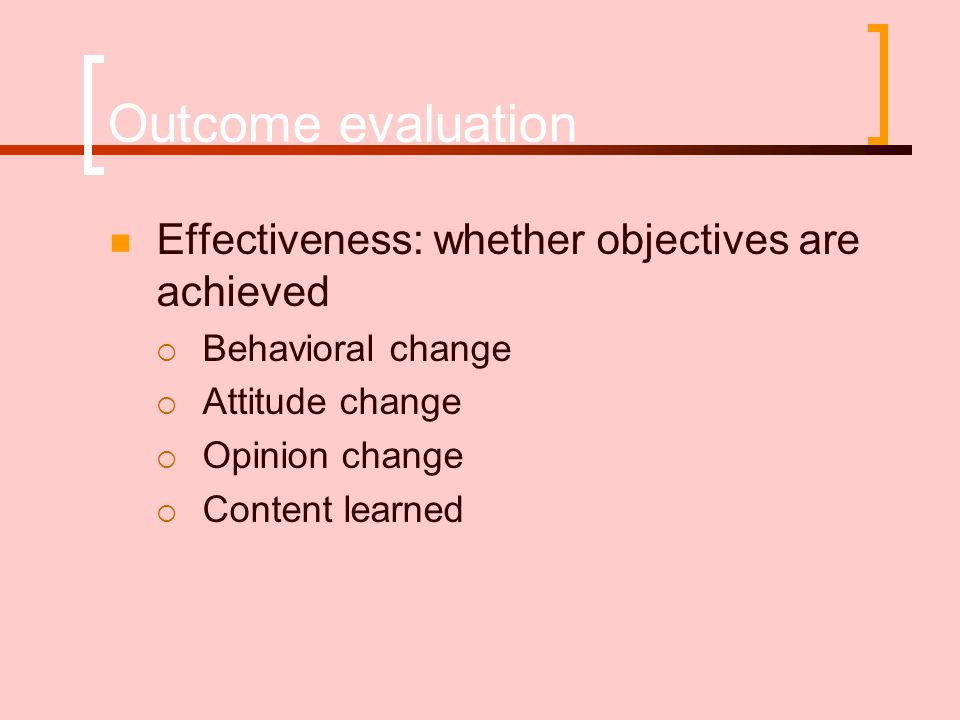 Outcome evaluation  Effectiveness: whether objectives are achieved  Behavioral change  Attitude change  Opinion change  Content learned