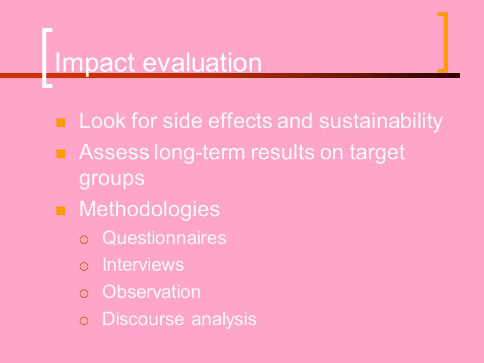 Impact evaluation  Look for side effects and sustainability  Assess long-term results on target groups  Methodologies  Questionnaires  Interviews