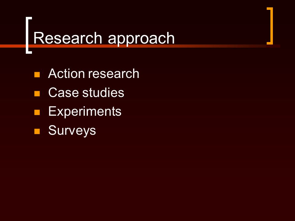 Research approach  Action research  Case studies  Experiments  Surveys
