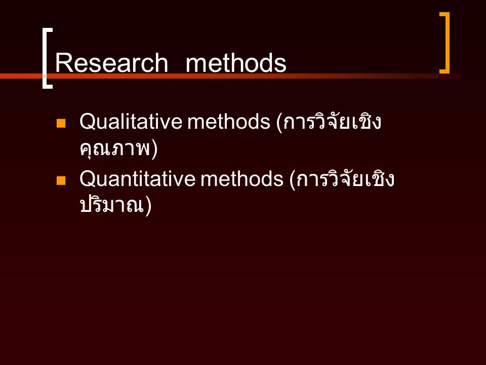 Research methods  Qualitative methods ( การวิจัยเชิง คุณภาพ )  Quantitative methods ( การวิจัยเชิง ปริมาณ )
