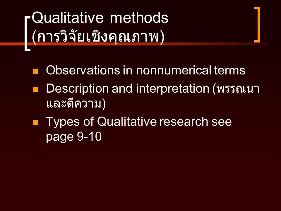 Qualitative methods ( การวิจัยเชิงคุณภาพ )  Observations in nonnumerical terms  Description and interpretation ( พรรณนา และตีความ )  Types of Quali