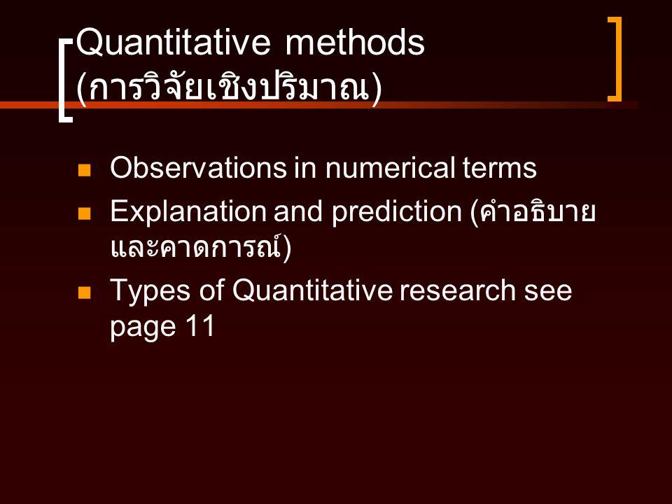 Quantitative methods ( การวิจัยเชิงปริมาณ )  Observations in numerical terms  Explanation and prediction ( คำอธิบาย และคาดการณ์ )  Types of Quantit
