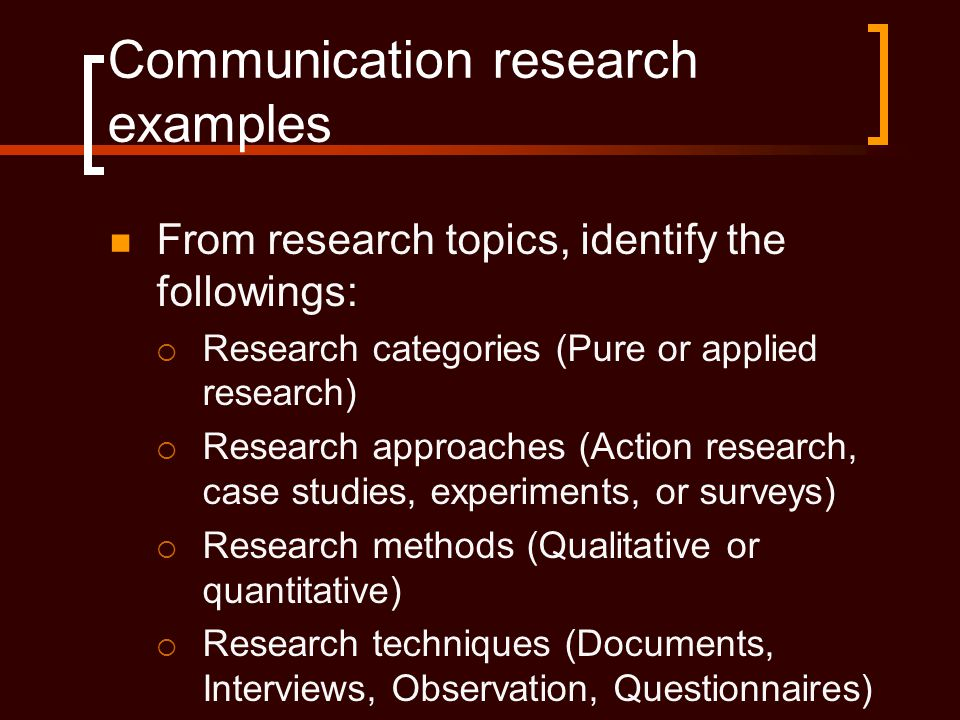 Communication research examples  From research topics, identify the followings:  Research categories (Pure or applied research)  Research approaches (Action research, case studies, experiments, or surveys)  Research methods (Qualitative or quantitative)  Research techniques (Documents, Interviews, Observation, Questionnaires)