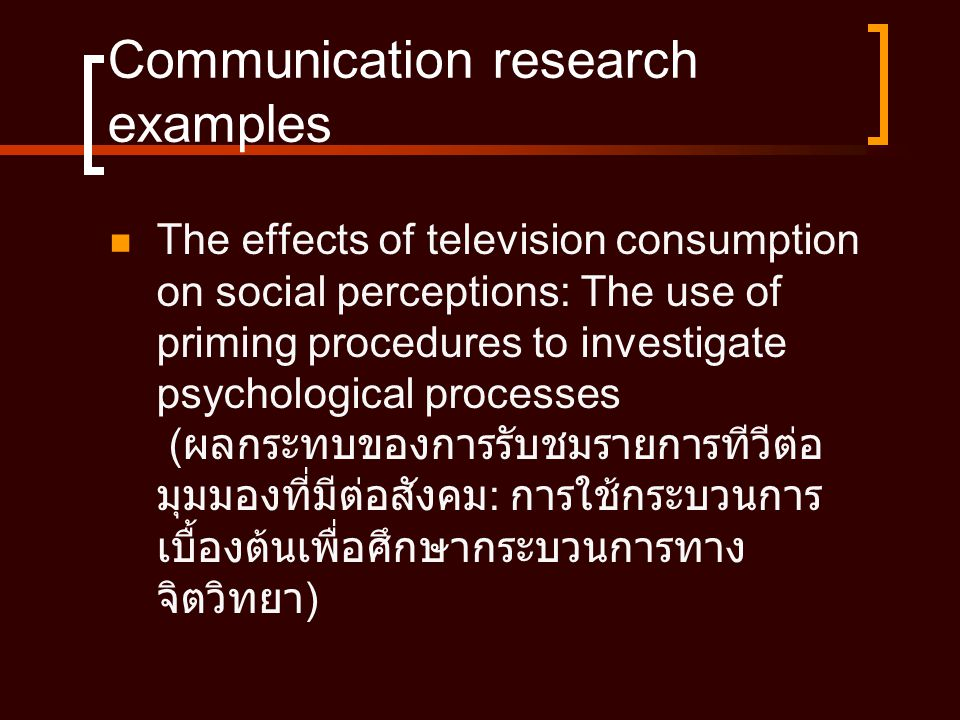 Communication research examples  The effects of television consumption on social perceptions: The use of priming procedures to investigate psychologi