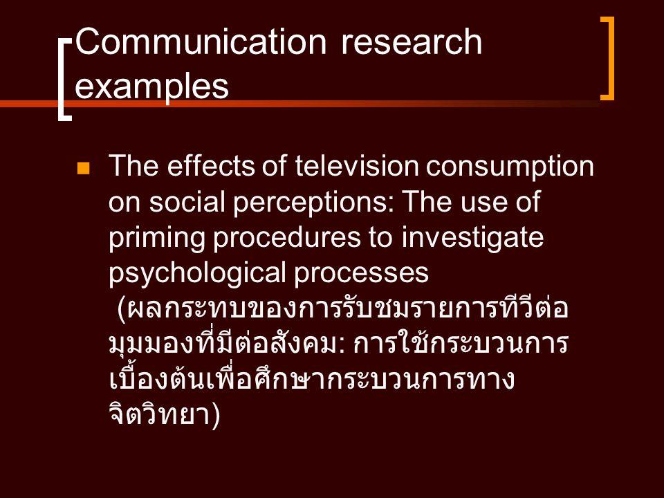 Communication research examples  The effects of television consumption on social perceptions: The use of priming procedures to investigate psychological processes ( ผลกระทบของการรับชมรายการทีวีต่อ มุมมองที่มีต่อสังคม : การใช้กระบวนการ เบื้องต้นเพื่อศึกษากระบวนการทาง จิตวิทยา )