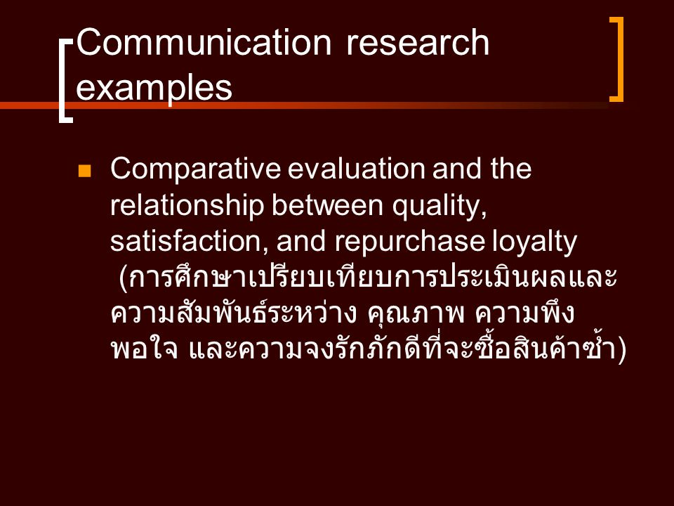 Communication research examples  Comparative evaluation and the relationship between quality, satisfaction, and repurchase loyalty ( การศึกษาเปรียบเทียบการประเมินผลและ ความสัมพันธ์ระหว่าง คุณภาพ ความพึง พอใจ และความจงรักภักดีที่จะซื้อสินค้าซ้ำ )