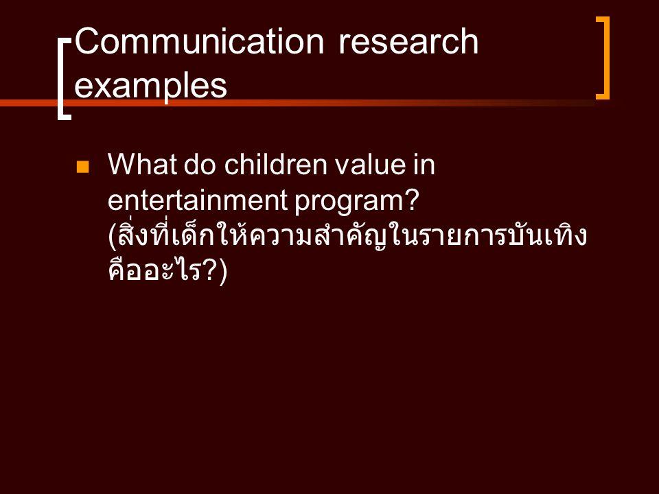 Communication research examples  What do children value in entertainment program? ( สิ่งที่เด็กให้ความสำคัญในรายการบันเทิง คืออะไร ?)