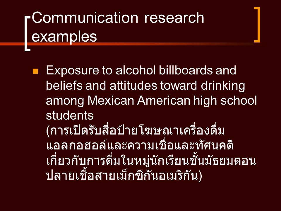 Communication research examples  Exposure to alcohol billboards and beliefs and attitudes toward drinking among Mexican American high school students ( การเปิดรับสื่อป้ายโฆษณาเครื่องดื่ม แอลกอฮอล์และความเชื่อและทัศนคติ เกี่ยวกับการดื่มในหมู่นักเรียนชั้นมัธยมตอน ปลายเชื้อสายเม็กซิกันอเมริกัน )