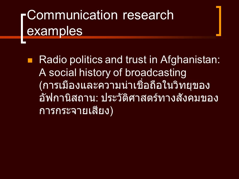 Communication research examples  Radio politics and trust in Afghanistan: A social history of broadcasting ( การเมืองและความน่าเชื่อถือในวิทยุของ อัฟกานิสถาน : ประวัติศาสตร์ทางสังคมของ การกระจายเสียง )