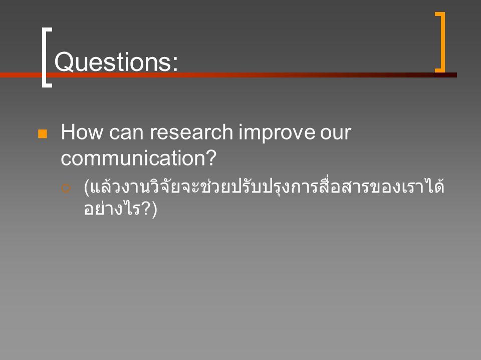 Questions:  How can research improve our communication?  ( แล้วงานวิจัยจะช่วยปรับปรุงการสื่อสารของเราได้ อย่างไร ?)