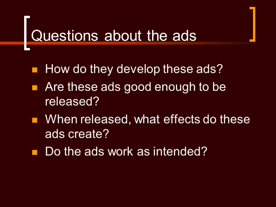 Questions about the ads  How do they develop these ads?  Are these ads good enough to be released?  When released, what effects do these ads create