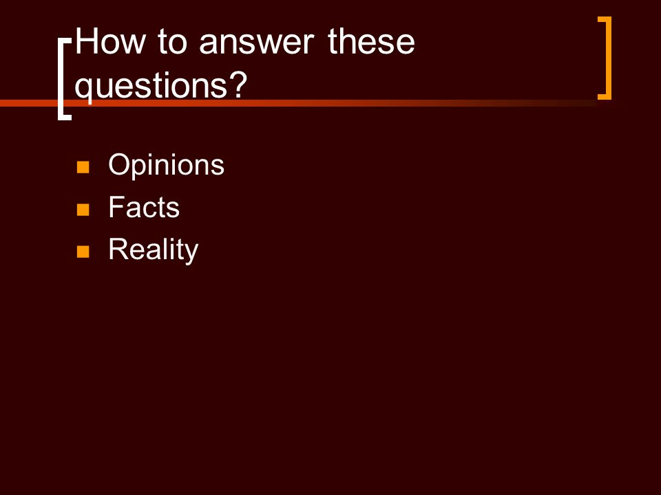 How to answer these questions?  Opinions  Facts  Reality