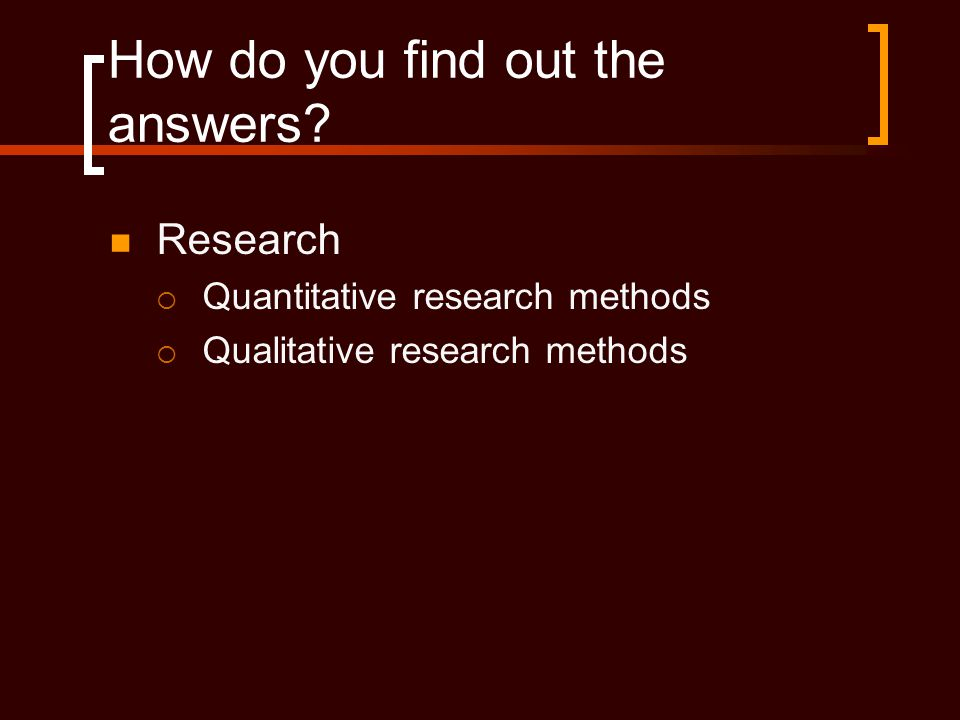 How do you find out the answers?  Research  Quantitative research methods  Qualitative research methods
