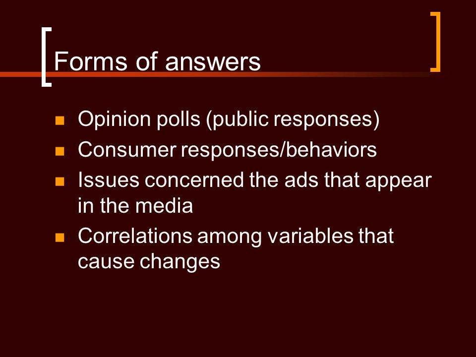 Forms of answers  Opinion polls (public responses)  Consumer responses/behaviors  Issues concerned the ads that appear in the media  Correlations