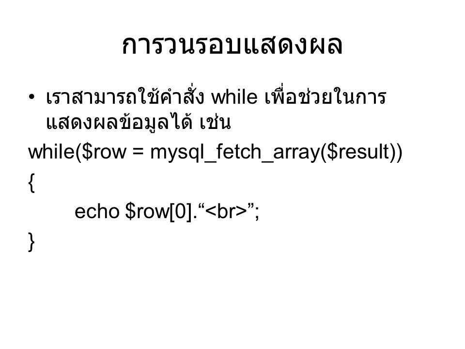 การวนรอบแสดงผล • เราสามารถใช้คำสั่ง while เพื่อช่วยในการ แสดงผลข้อมูลได้ เช่น while($row = mysql_fetch_array($result)) { echo $row[0]. ; }