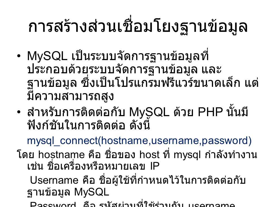 การสร้างส่วนเชื่อมโยงฐานข้อมูล •MySQL เป็นระบบจัดการฐานข้อมูลที่ ประกอบด้วยระบบจัดการฐานข้อมูล และ ฐานข้อมูล ซึ่งเป็นโปรแกรมฟรีแวร์ขนาดเล็ก แต่ มีความสามารถสูง • สำหรับการติดต่อกับ MySQL ด้วย PHP นั้นมี ฟังก์ชันในการติดต่อ ดังนี้ mysql_connect(hostname,username,password) โดย hostname คือ ชื่อของ host ที่ mysql กำลังทำงาน เช่น ชื่อเครื่องหรือหมายเลข IP Username คือ ชื่อผู้ใช้ที่กำหนดไว้ในการติดต่อกับ ฐานข้อมูล MySQL Password คือ รหัสผ่านที่ใช้ร่วมกับ username