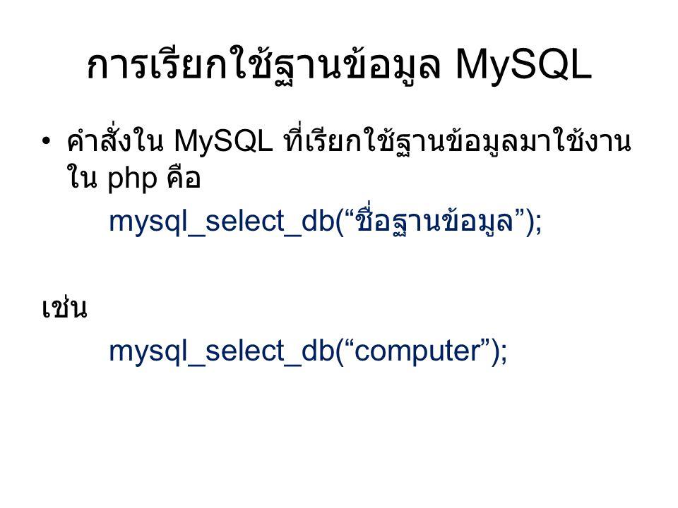 การเรียกใช้ฐานข้อมูล MySQL • คำสั่งใน MySQL ที่เรียกใช้ฐานข้อมูลมาใช้งาน ใน php คือ mysql_select_db( ชื่อฐานข้อมูล ); เช่น mysql_select_db( computer );