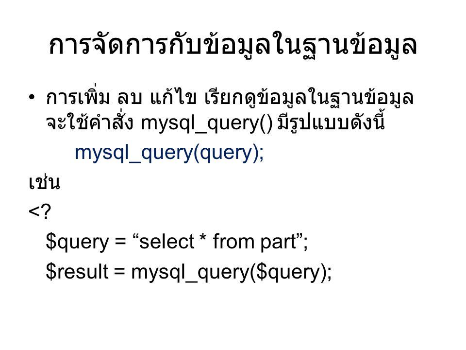 สรุป • ก่อนที่เราจะทำการเรียกข้อมูลจากฐานข้อมูลได้ นั้น ต้องใช้คำสั่งตามขั้นตอนดังนี้ • สร้างส่วนเชื่อมโยงฐานข้อมูล (mysql_connect) • เรียกใช้ฐานข้อมูล (mysql_select_db) • จัดการกับข้อมูลในฐานข้อมูล (mysql_query)